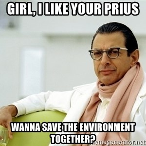 Jeff Goldblum - Girl, i like your prius wanna save the environment together?