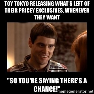 """Lloyd-So you're saying there's a chance! - toy tokyo releasing what's left of their pricey exclusives, whenever they want """"so you're saying there's a chance!"""""""
