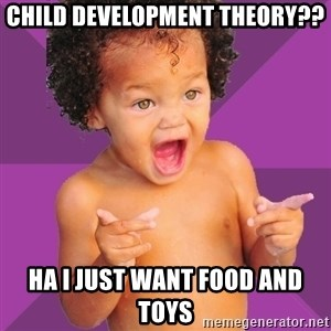 Baby $wag - Child Development Theory?? HA I just want food and toys