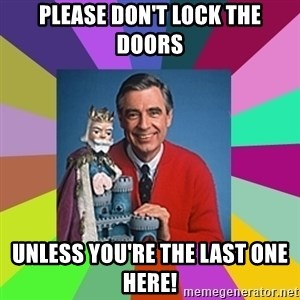 mr rogers  - Please DON'T Lock the doors Unless you're the last one here!