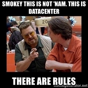 walter sobchak - Smokey this is not 'nam. This is Datacenter There are rules