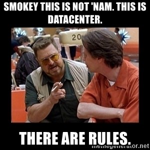 walter sobchak - Smokey this is not 'Nam. This is datacenter. There are rules.