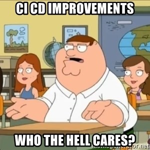 omg who the hell cares? - CI CD IMPROVEMENTS WHO THE HELL CARES?