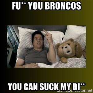 ted fuck you thunder - Fu** you broncos You can suck my di**
