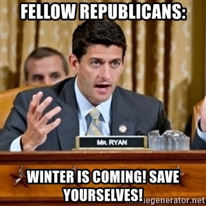 Paul Ryan Meme  - Fellow republicans: winter is coming! save yourselves!