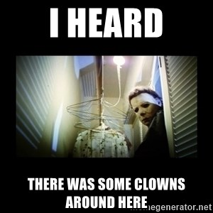 Michael Myers - I heard there was some clowns around here