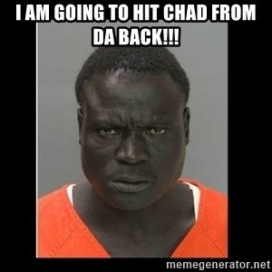 scary black man - I am going to hit chad from da back!!!