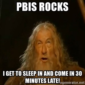 Gandalf You Shall Not Pass - PBIS ROCKS I get to sleep in and come in 30 minutes late!