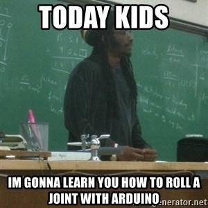 rasta science teacher - Today kids  Im gonna learn you how to roll a joint with Arduino