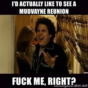 fuck me right jonah hill - I'D ACTUALLY LIKE TO SEE A MUDVAYNE REUNION FUCK ME, RIGHT?