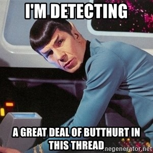 Spock Scan - I'm detecting a great deal of butthurt in this thread