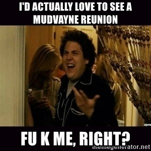 fuck me right jonah hill - I'D ACTUALLY LOVE TO SEE A MUDVAYNE REUNION FU K ME, RIGHT?