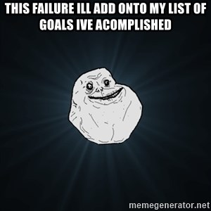 Forever Alone Date Myself Fail Life - This failure ill add onto my list of goals ive acomplished