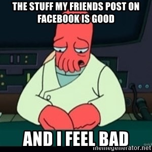 Sad Zoidberg - The stuff my friends post on Facebook is good And I feel bad