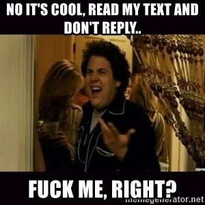 fuck me right jonah hill - no it's cool, read my text and don't reply.. Fuck me, right?