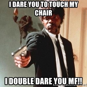 I double dare you - i dare you to touch my chair I double dare you MF!!