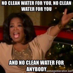 The Giving Oprah - No Clean Water For you, No clean water for you and no clean water for anybody