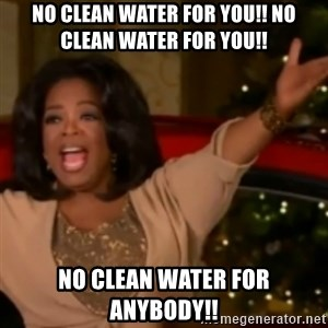 The Giving Oprah - No clean water for you!! No clean water for you!! No clean water for anybody!!