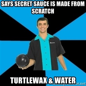 Annoying Bowler Guy  - Says secret sauce is made from scratch  Turtlewax & Water
