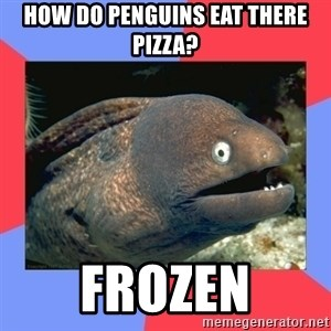Bad Joke Eels - how do penguins eat there pizza? frozen