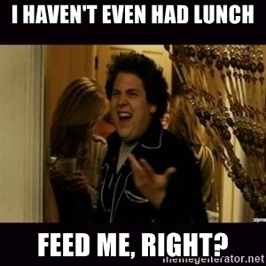 fuck me right jonah hill - I haven't even had lunch Feed me, right?