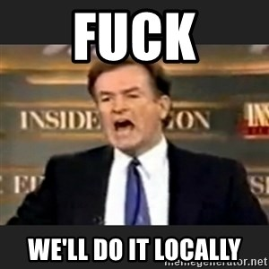 Angry Bill O'Reilly - FUCK we'll do it locally
