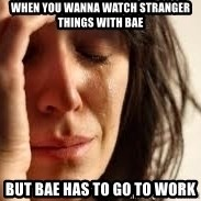 Crying lady - when you wanna watch Stranger Things with bae but bae has to go to work