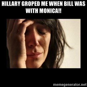 todays problem crying woman - HILLARY GROPED ME WHEN BILL WAS WITH MONICA!!