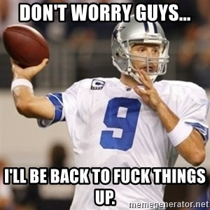 Tonyromo - Don't worry guys... I'll be back to fuck things up.