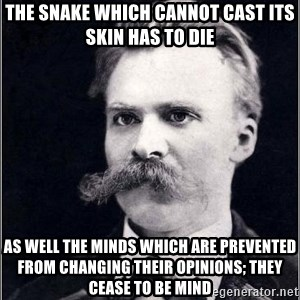 Nietzsche - The snake which cannot cast its skin has to die As well the minds which are prevented from changing their opinions; they cease to be mind
