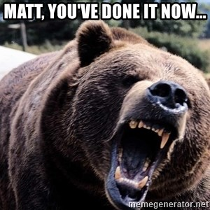 Bear week - Matt, You've done it now...