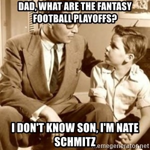 father son  - Dad, what are the fantasy football playoffs? I don't know son, i'm Nate Schmitz