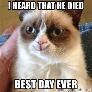 Happy Grumpy Cat 2 - I HEARD THAT HE DIED BEST DAY EVER