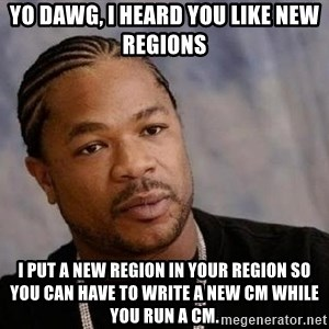 Yo Dawg - yo dawg, i heard you like new regions i put a new region in your region so you can have to write a new CM while you run a CM.