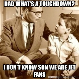 father son  - Dad what's a touchdown? I don't know son we are Jet fans