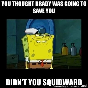 didnt you squidward - You thought Brady was going to save you  Didn't you squidward