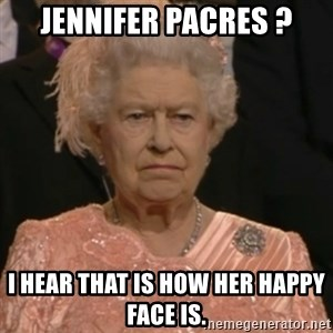 Queen Elizabeth Is Not Impressed  - Jennifer Pacres ? I hear that is how her happy face is.
