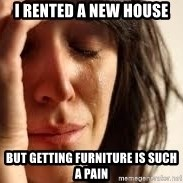 Crying lady - I RENTED A NEW HOUSE BUT GETTING FURNITURE IS SUCH A PAIN
