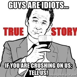 true story - guys are idiots... if you are crushing on us; tell us!