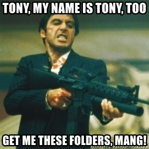 Tony Montana - Tony, my name is Tony, too Get me these folders, mang!