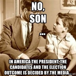 father son  - No, Son                                   ... In America the president, the candidates and the election outcome is decided by the media...