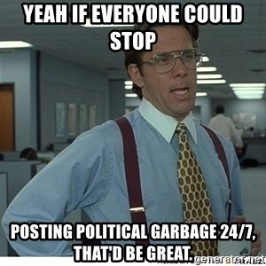 Yeah If You Could Just - yeah if everyone could stop  posting political garbage 24/7, that'd be great.