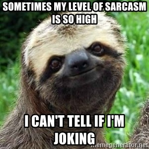 Sarcastic Sloth - Sometimes my level of sarcasm is so high   I can't tell if i'm joking