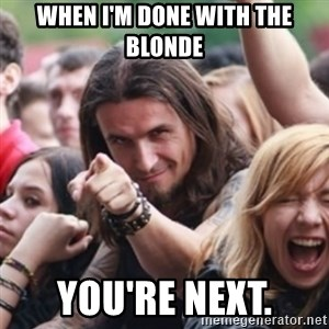 Ridiculously Photogenic Metalhead - When i'm done with the blonde you're next.