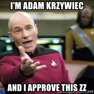 Why the fuck - I'm adam krzywiec and i approve this zz