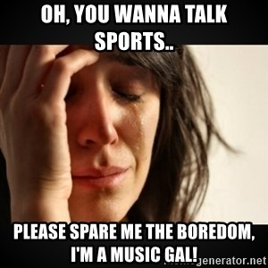 Girl crying girl - Oh, you wanna talk sports..  Please spare me the boredom, I'm a music gal!