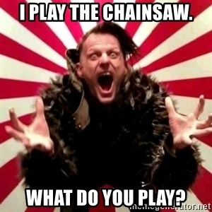 Advice Zoog - I play the chainsaw. What do you play?