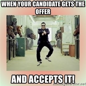 psy gangnam style meme - When your candidate gets the offer and accepts it!