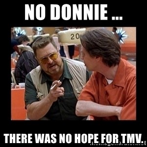walter sobchak - No Donnie ... There was no hope for TMV.