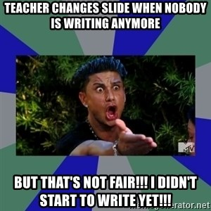 jersey shore - Teacher Changes slide when nobody is writing anymore but that's not fair!!! i didn't start to write yet!!!